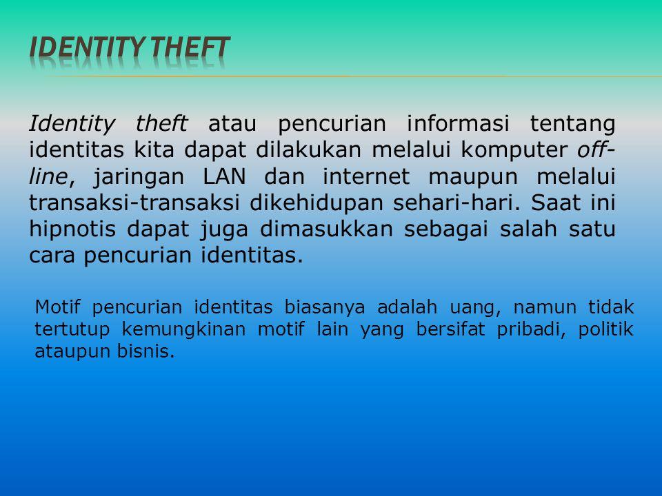 Identity theft atau pencurian informasi tentang identitas kita dapat dilakukan melalui komputer off- line, jaringan LAN dan internet maupun melalui tr