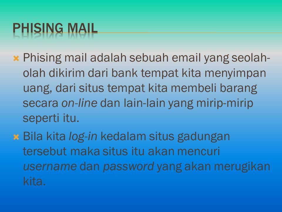  Phising mail adalah sebuah email yang seolah- olah dikirim dari bank tempat kita menyimpan uang, dari situs tempat kita membeli barang secara on-lin