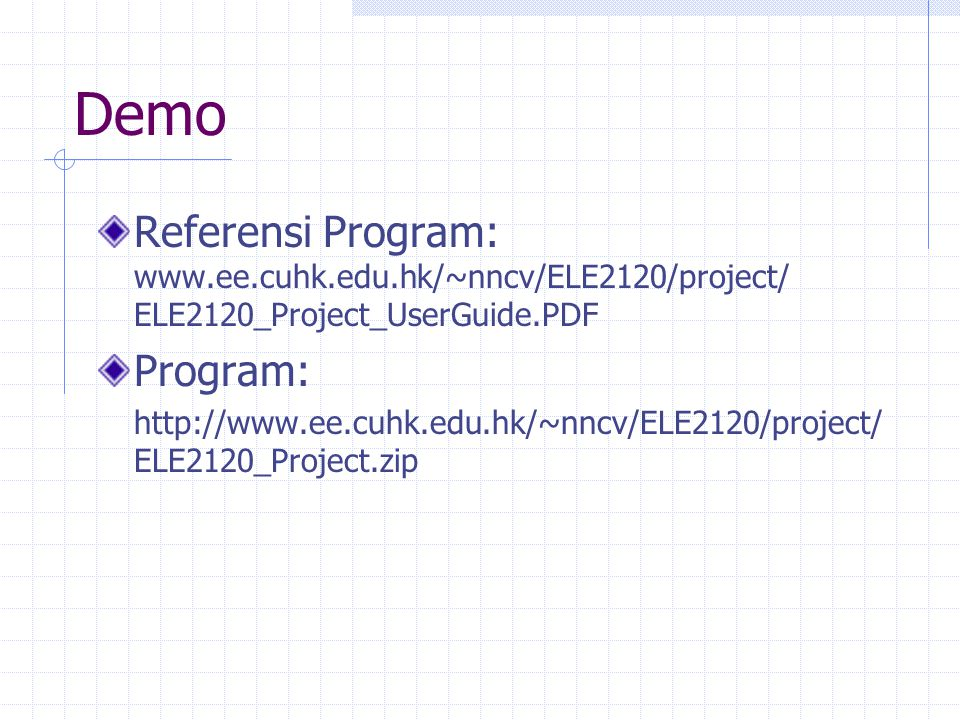 Demo Referensi Program: www.ee.cuhk.edu.hk/~nncv/ELE2120/project/ ELE2120_Project_UserGuide.PDF Program: http://www.ee.cuhk.edu.hk/~nncv/ELE2120/project/ ELE2120_Project.zip