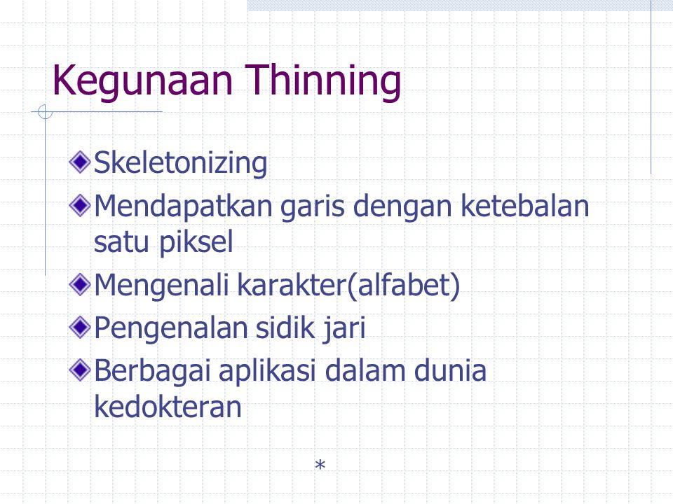 Kegunaan Thinning Skeletonizing Mendapatkan garis dengan ketebalan satu piksel Mengenali karakter(alfabet) Pengenalan sidik jari Berbagai aplikasi dalam dunia kedokteran *