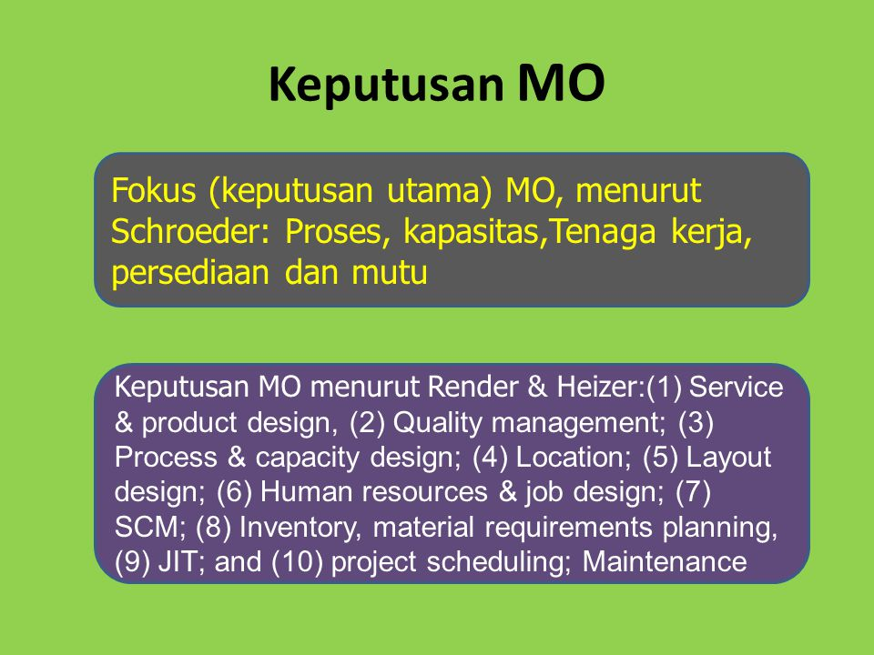 Keputusan MO Fokus (keputusan utama) MO, menurut Schroeder: Proses, kapasitas,Tenaga kerja, persediaan dan mutu Keputusan MO menurut Render & Heizer :(1) Service & product design, (2) Quality management; (3) Process & capacity design; (4) Location; (5) Layout design; (6) Human resources & job design; (7) SCM; (8) Inventory, material requirements planning, (9) JIT; and (10) project scheduling; Maintenance