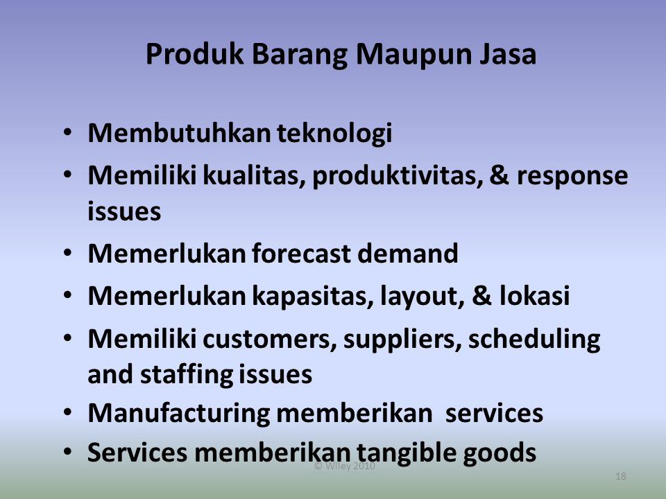 18 Produk Barang Maupun Jasa Membutuhkan teknologi Memiliki kualitas, produktivitas, & response issues Memerlukan forecast demand Memerlukan kapasitas, layout, & lokasi Memiliki customers, suppliers, scheduling and staffing issues Manufacturing memberikan services Services memberikan tangible goods © Wiley 2010