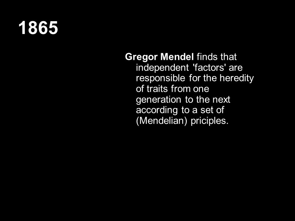 1865 Gregor Mendel finds that independent 'factors' are responsible for the heredity of traits from one generation to the next according to a set of (