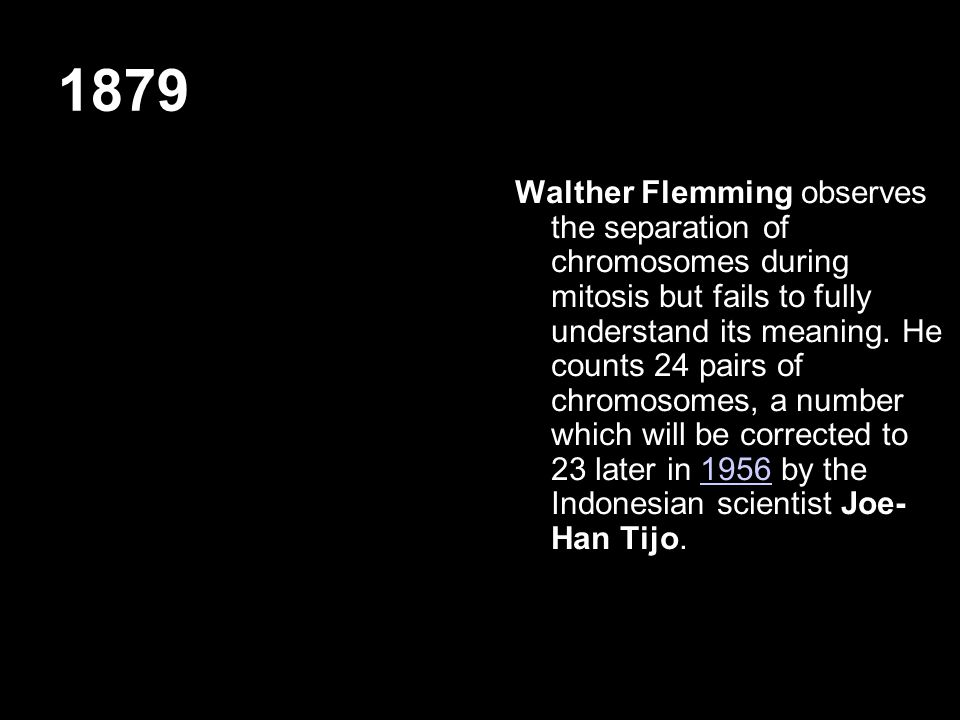 1879 Walther Flemming observes the separation of chromosomes during mitosis but fails to fully understand its meaning.