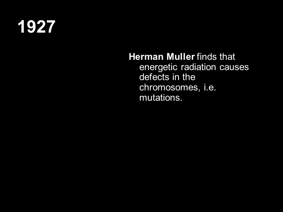 1927 Herman Muller finds that energetic radiation causes defects in the chromosomes, i.e.