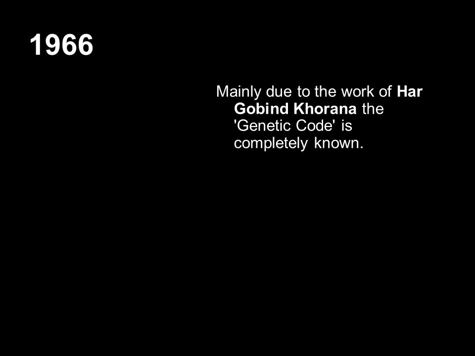 1966 Mainly due to the work of Har Gobind Khorana the 'Genetic Code' is completely known.
