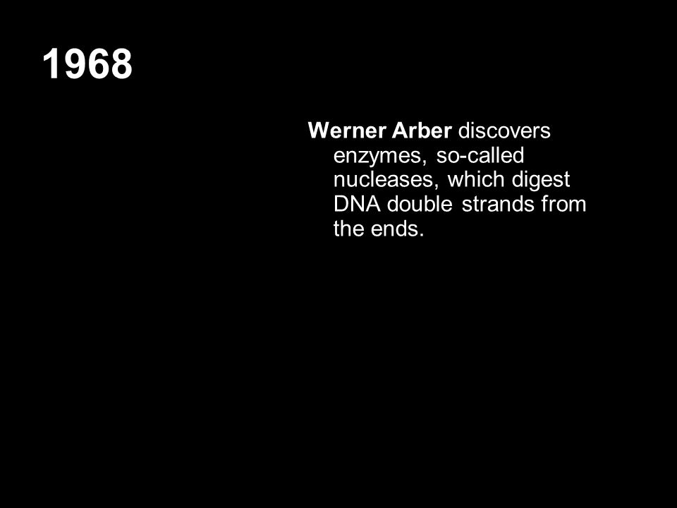 1968 Werner Arber discovers enzymes, so-called nucleases, which digest DNA double strands from the ends.