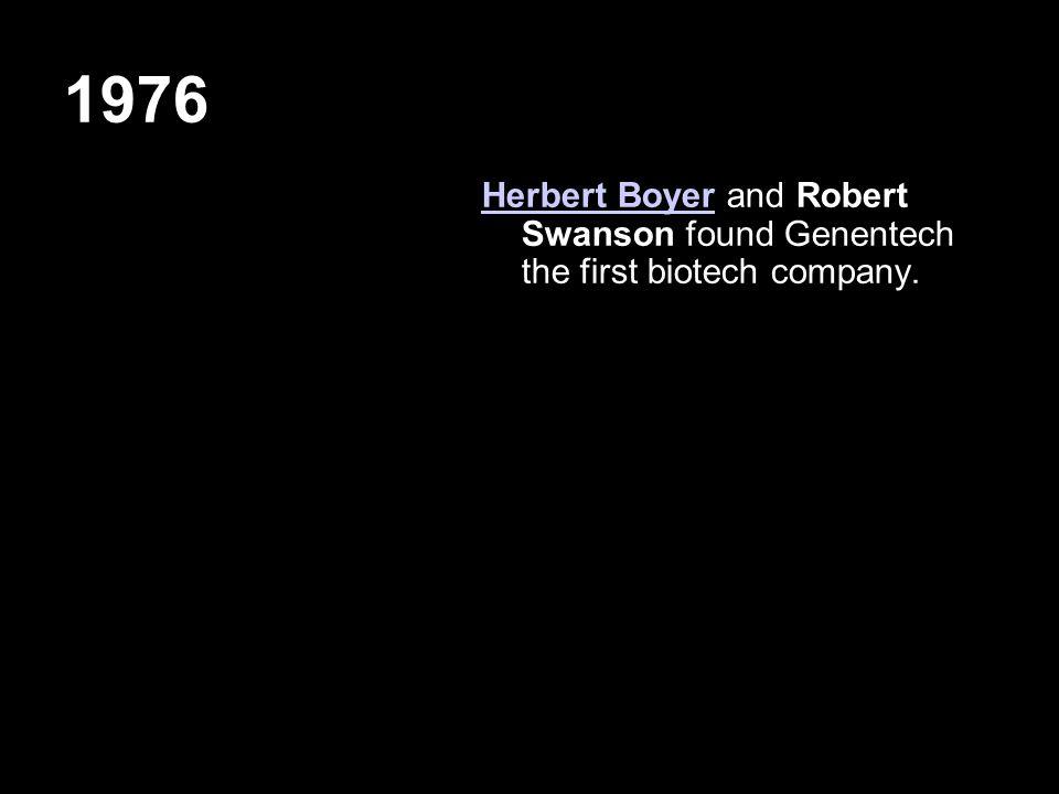 1976 Herbert BoyerHerbert Boyer and Robert Swanson found Genentech the first biotech company.