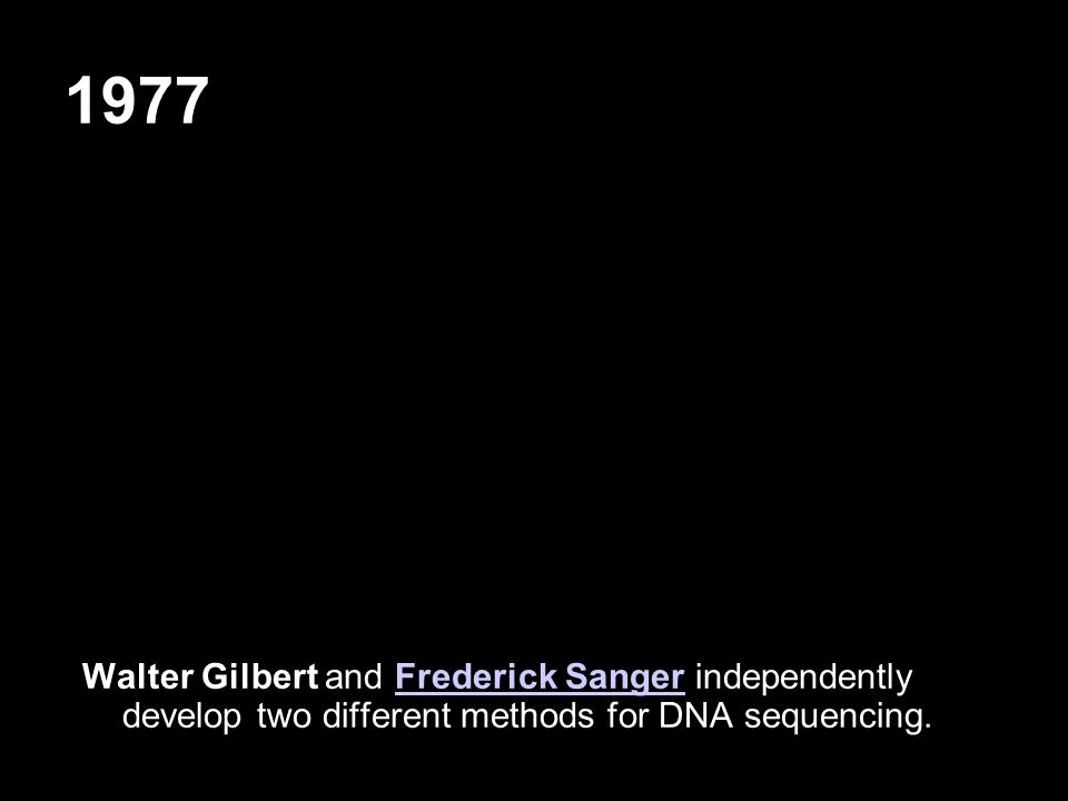 1977 Walter Gilbert and Frederick Sanger independently develop two different methods for DNA sequencing.Frederick Sanger