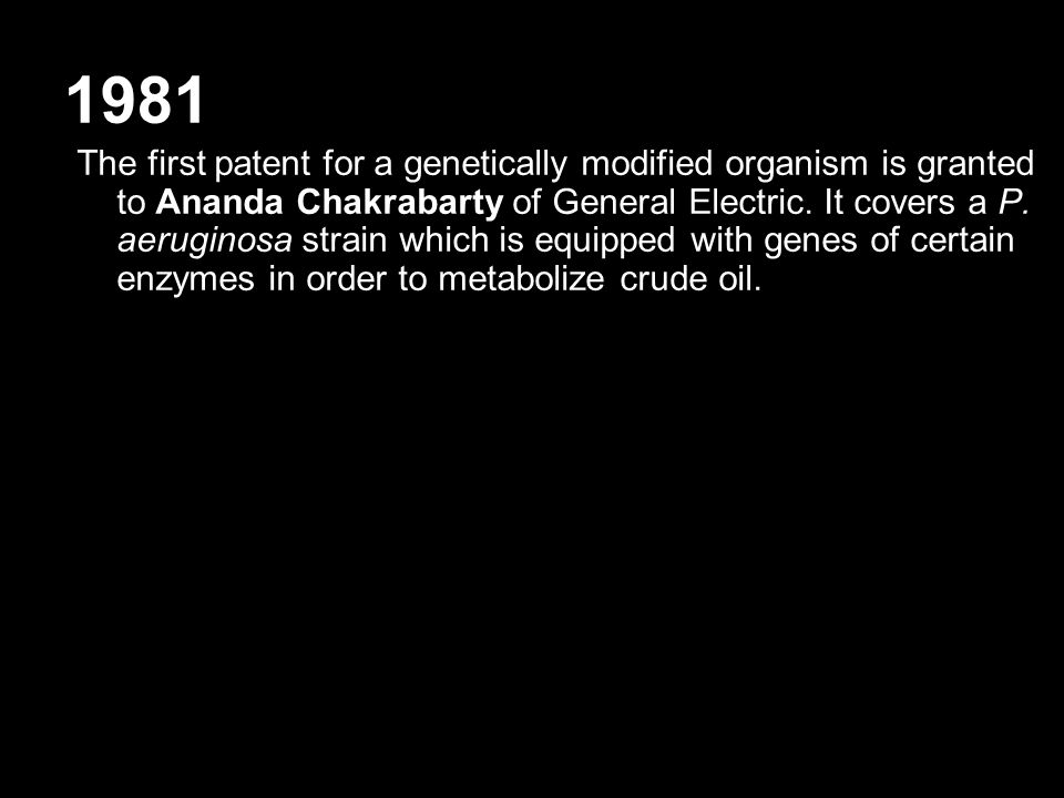 1981 The first patent for a genetically modified organism is granted to Ananda Chakrabarty of General Electric. It covers a P. aeruginosa strain which