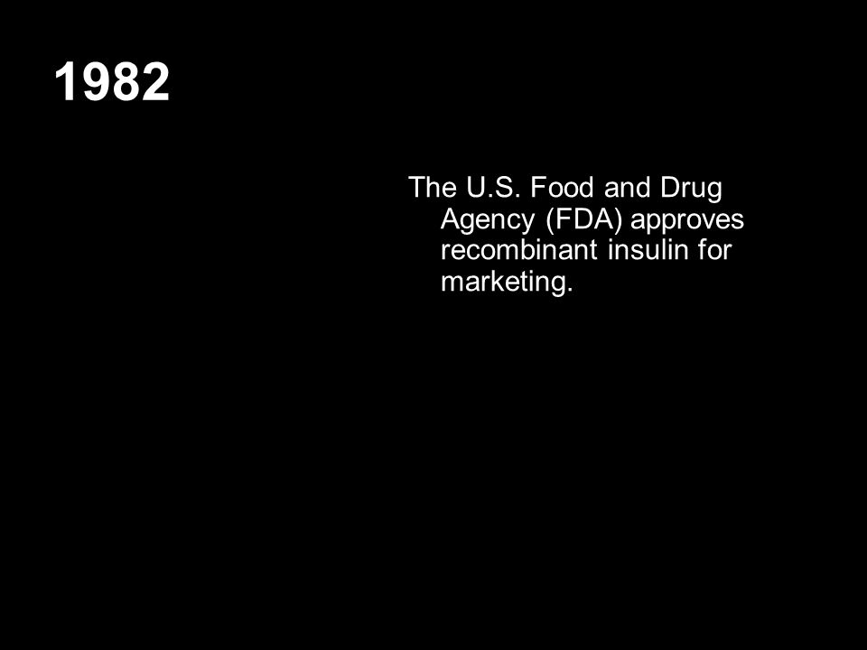 1982 The U.S. Food and Drug Agency (FDA) approves recombinant insulin for marketing.