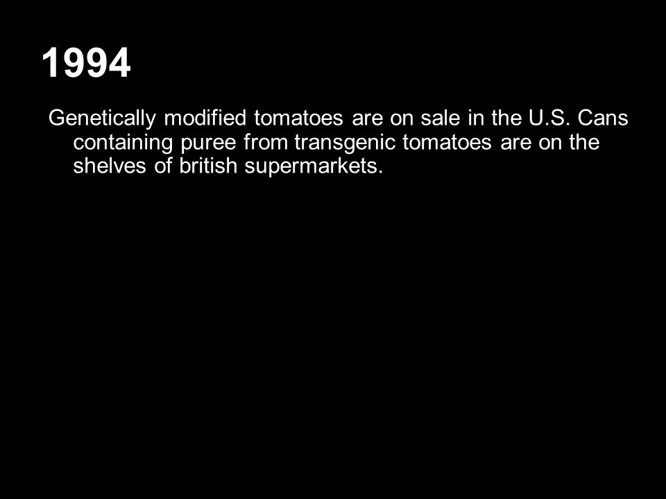 1994 Genetically modified tomatoes are on sale in the U.S. Cans containing puree from transgenic tomatoes are on the shelves of british supermarkets.