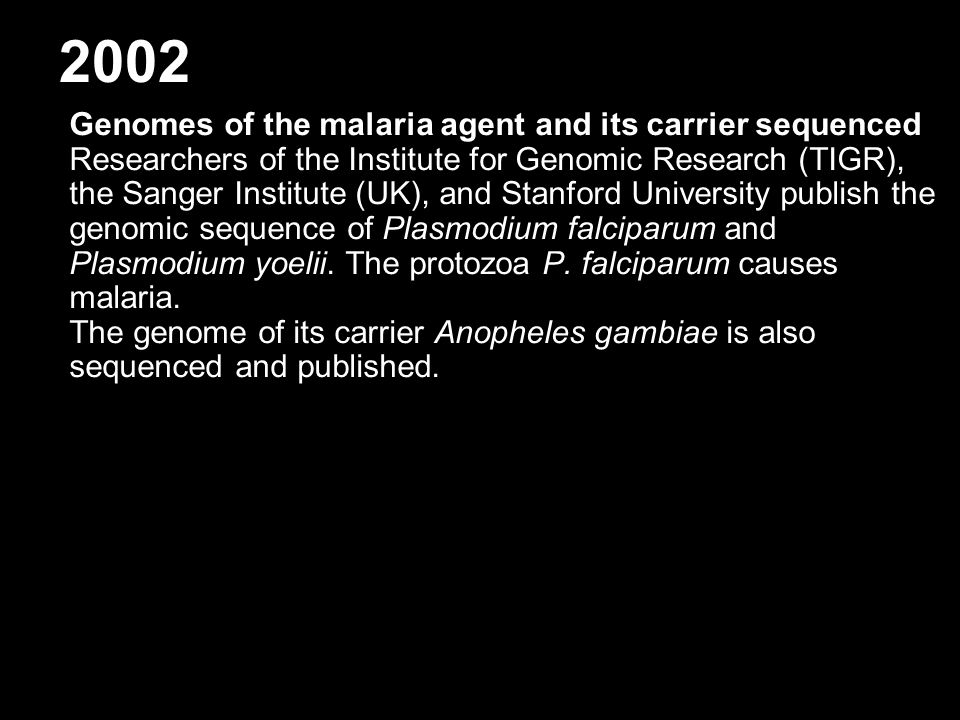 2002 Genomes of the malaria agent and its carrier sequenced Researchers of the Institute for Genomic Research (TIGR), the Sanger Institute (UK), and Stanford University publish the genomic sequence of Plasmodium falciparum and Plasmodium yoelii.