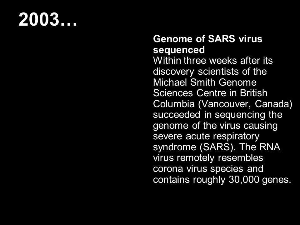 2003… Genome of SARS virus sequenced Within three weeks after its discovery scientists of the Michael Smith Genome Sciences Centre in British Columbia (Vancouver, Canada) succeeded in sequencing the genome of the virus causing severe acute respiratory syndrome (SARS).