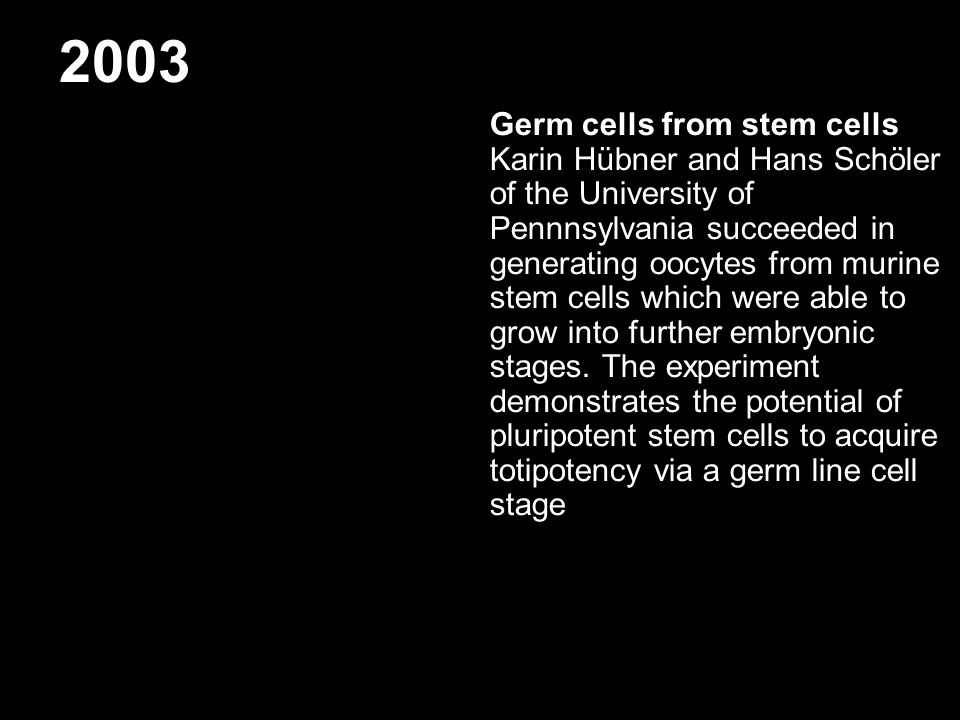 2003 Germ cells from stem cells Karin Hübner and Hans Schöler of the University of Pennnsylvania succeeded in generating oocytes from murine stem cell