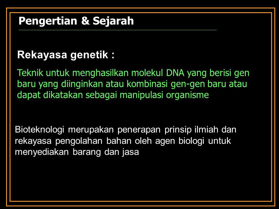 Bioteknologi merupakan penerapan prinsip ilmiah dan rekayasa pengolahan bahan oleh agen biologi untuk menyediakan barang dan jasa Rekayasa genetik : Teknik untuk menghasilkan molekul DNA yang berisi gen baru yang diinginkan atau kombinasi gen-gen baru atau dapat dikatakan sebagai manipulasi organisme Pengertian & Sejarah