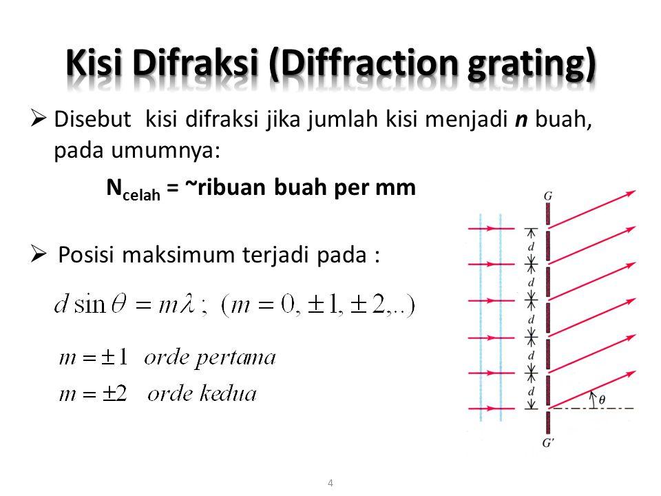  Disebut kisi difraksi jika jumlah kisi menjadi n buah, pada umumnya: N celah = ~ribuan buah per mm  Posisi maksimum terjadi pada : 4