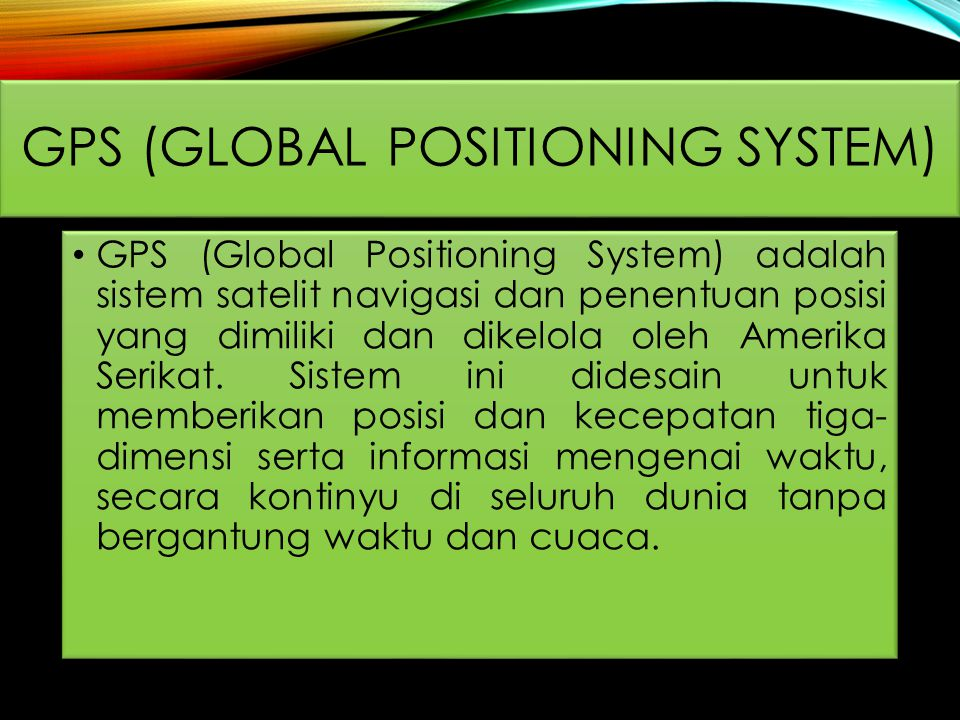 GPS (Global Positioning System) adalah sistem satelit navigasi dan penentuan posisi yang dimiliki dan dikelola oleh Amerika Serikat.