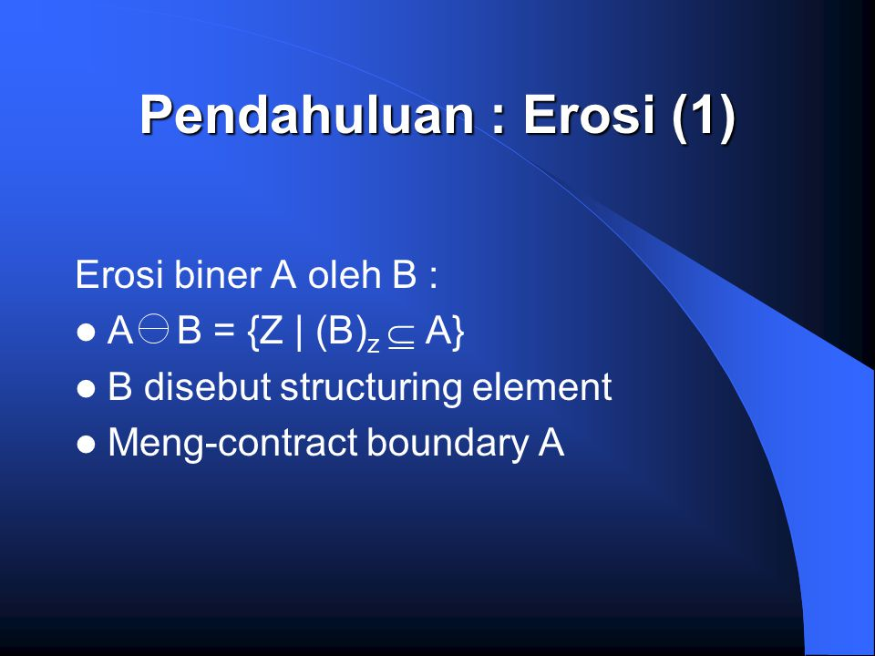 Pendahuluan : Erosi (1) Erosi biner A oleh B : A B = {Z | (B) z  A} B disebut structuring element Meng-contract boundary A