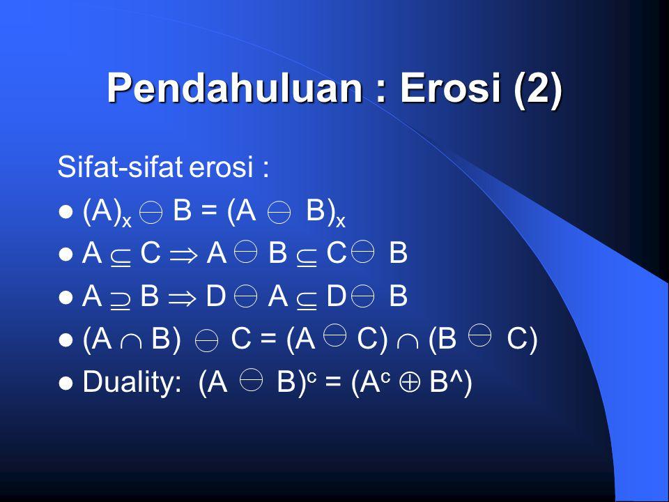 Pendahuluan : Erosi (2) Sifat-sifat erosi : (A) x B = (A B) x A  C  A B  C B A  B  D A  D B (A  B) C = (A C)  (B C) Duality: (A B) c = (A c 
