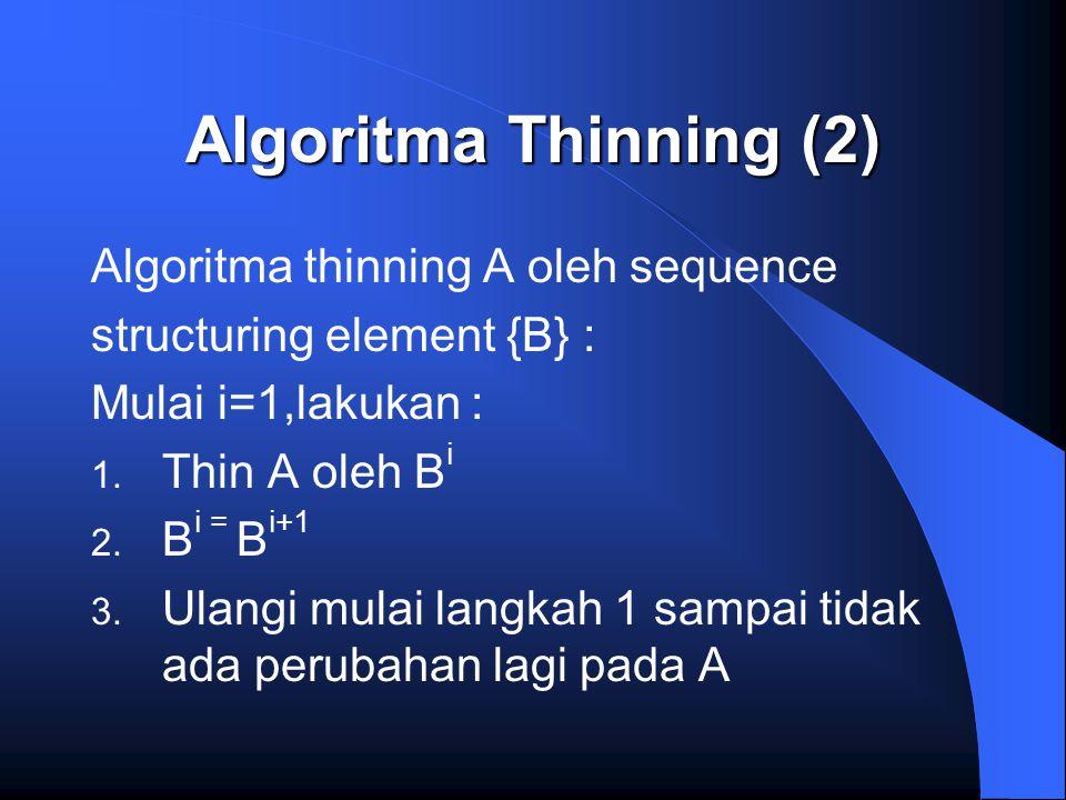 Algoritma Thinning (2) Algoritma thinning A oleh sequence structuring element {B} : Mulai i=1,lakukan : 1. Thin A oleh B i 2. B i = B i+1 3. Ulangi mu