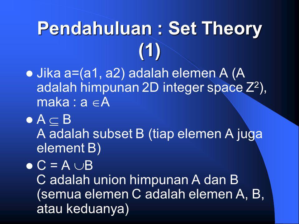 Pendahuluan : Set Theory (1) Jika a=(a1, a2) adalah elemen A (A adalah himpunan 2D integer space Z 2 ), maka : a  A A  B A adalah subset B (tiap ele