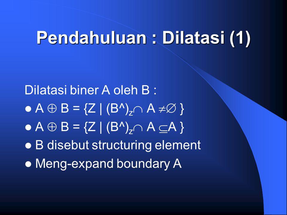 Pendahuluan : Dilatasi (1) Dilatasi biner A oleh B : A  B = {Z | (B^) z  A  } A  B = {Z | (B^) z  A  A } B disebut structuring element Meng-exp