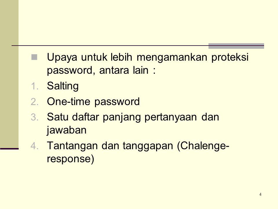 4 Upaya untuk lebih mengamankan proteksi password, antara lain : 1. Salting 2. One-time password 3. Satu daftar panjang pertanyaan dan jawaban 4. Tant