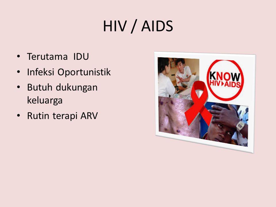 HIV / AIDS Terutama IDU Infeksi Oportunistik Butuh dukungan keluarga Rutin terapi ARV