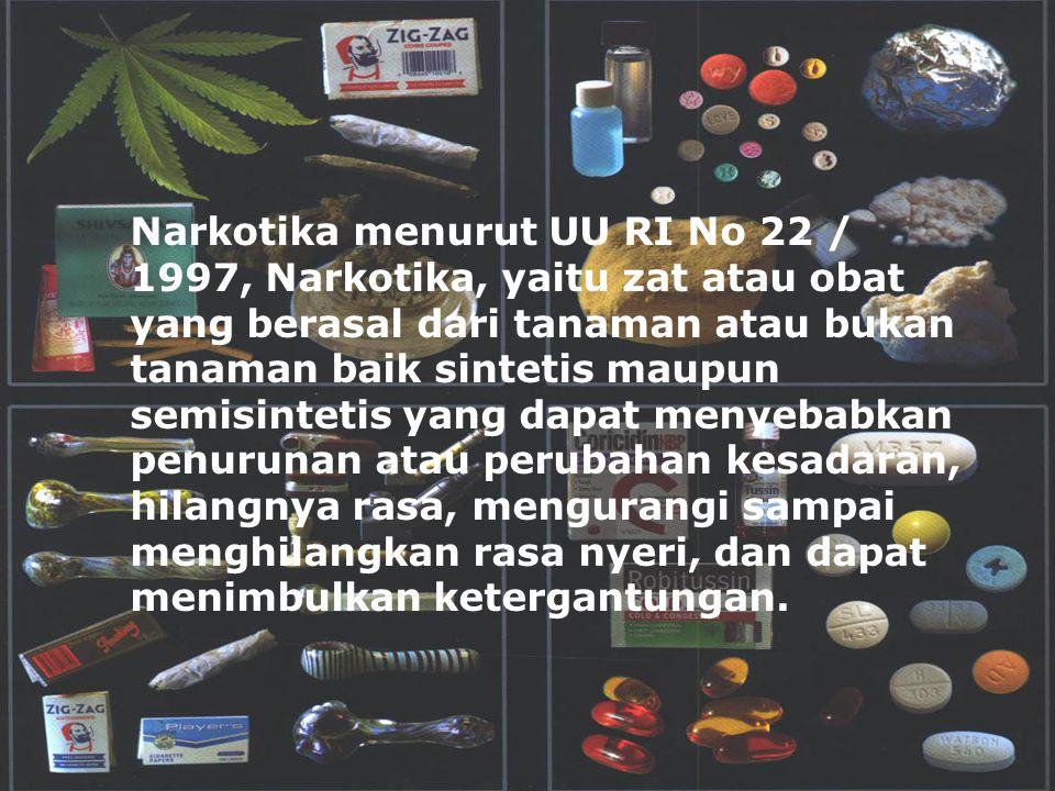 Narkotika menurut UU RI No 22 / 1997, Narkotika, yaitu zat atau obat yang berasal dari tanaman atau bukan tanaman baik sintetis maupun semisintetis ya