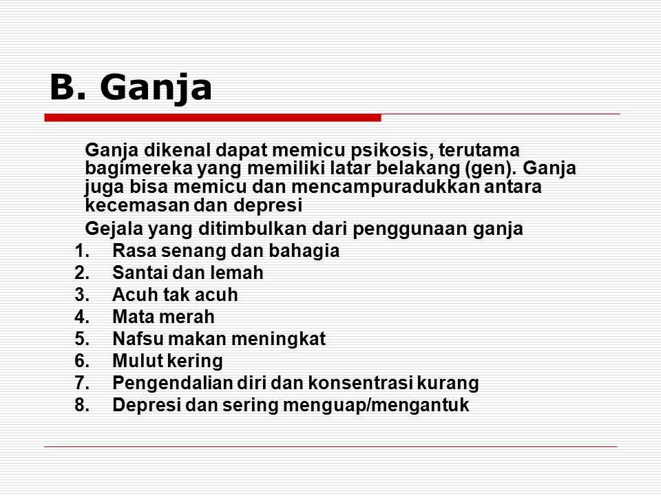 B. Ganja Ganja dikenal dapat memicu psikosis, terutama bagimereka yang memiliki latar belakang (gen). Ganja juga bisa memicu dan mencampuradukkan anta