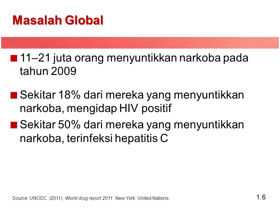 1.6 Masalah Global 11–21 juta orang menyuntikkan narkoba pada tahun 2009 Sekitar 18% dari mereka yang menyuntikkan narkoba, mengidap HIV positif Sekit