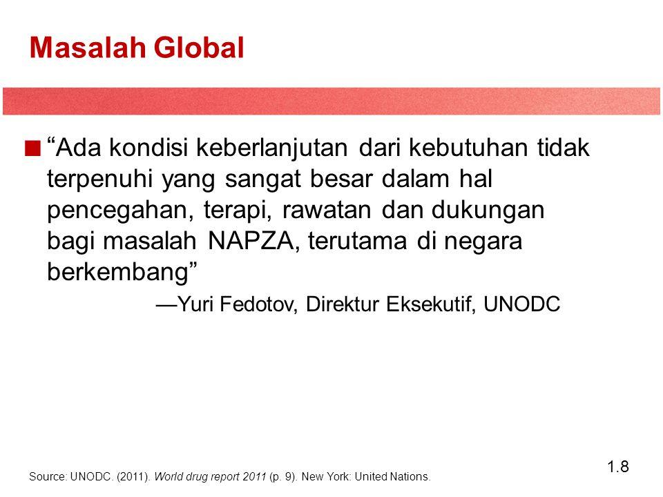 1.8 Masalah Global Ada kondisi keberlanjutan dari kebutuhan tidak terpenuhi yang sangat besar dalam hal pencegahan, terapi, rawatan dan dukungan bagi masalah NAPZA, terutama di negara berkembang —Yuri Fedotov, Direktur Eksekutif, UNODC Source: UNODC.