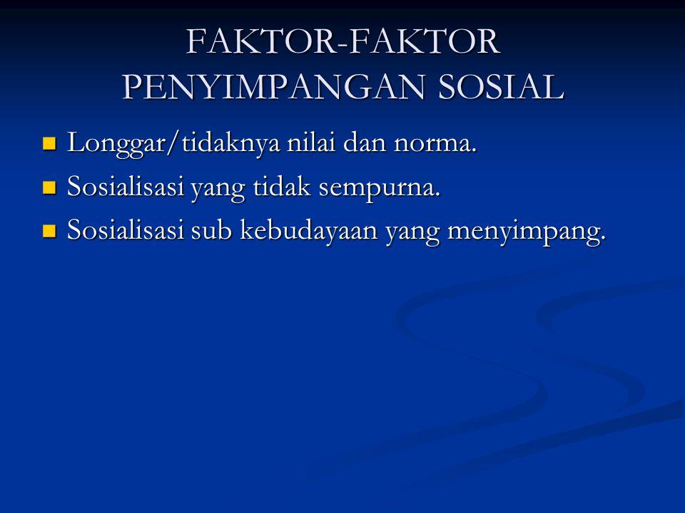 FAKTOR-FAKTOR PENYIMPANGAN SOSIAL Longgar/tidaknya nilai dan norma. Longgar/tidaknya nilai dan norma. Sosialisasi yang tidak sempurna. Sosialisasi yan