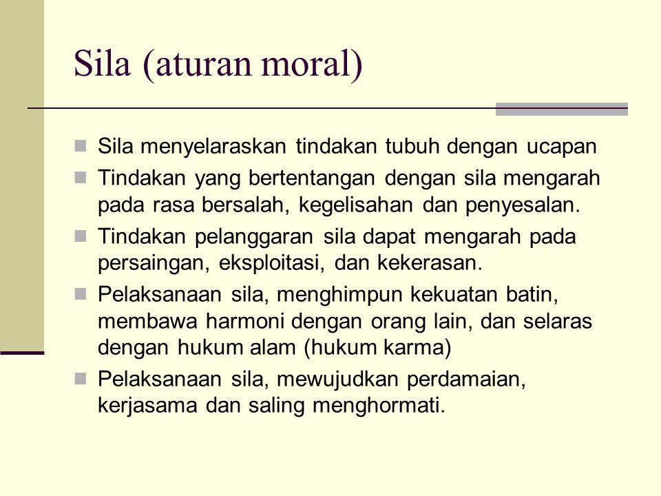 Sila (aturan moral) Sila menyelaraskan tindakan tubuh dengan ucapan Tindakan yang bertentangan dengan sila mengarah pada rasa bersalah, kegelisahan dan penyesalan.