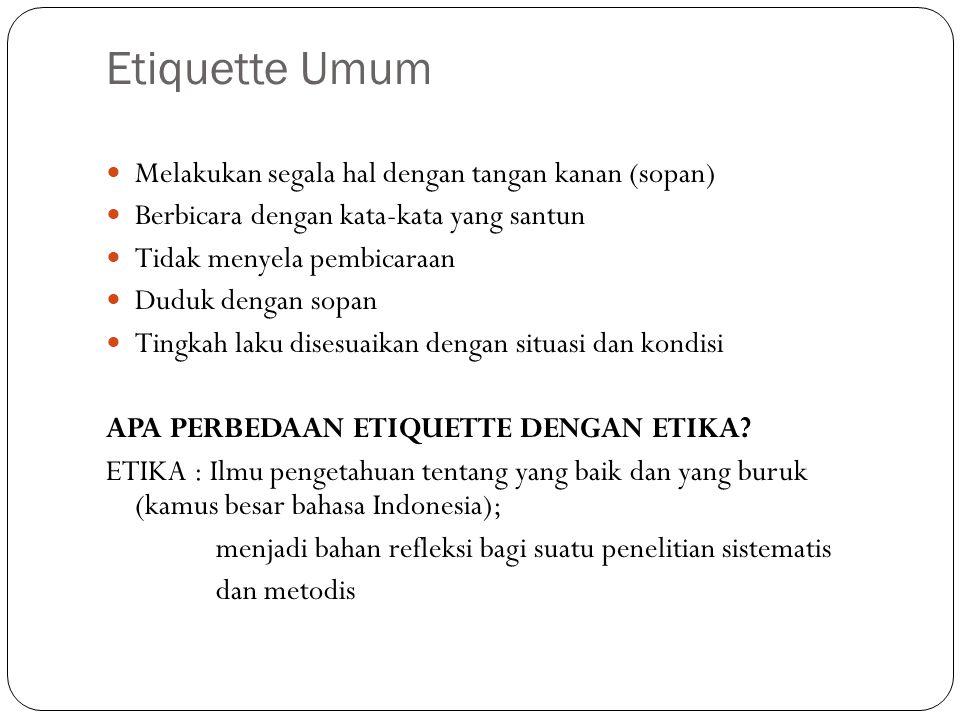 Etiquette Umum Melakukan segala hal dengan tangan kanan (sopan) Berbicara dengan kata-kata yang santun Tidak menyela pembicaraan Duduk dengan sopan Tingkah laku disesuaikan dengan situasi dan kondisi APA PERBEDAAN ETIQUETTE DENGAN ETIKA.