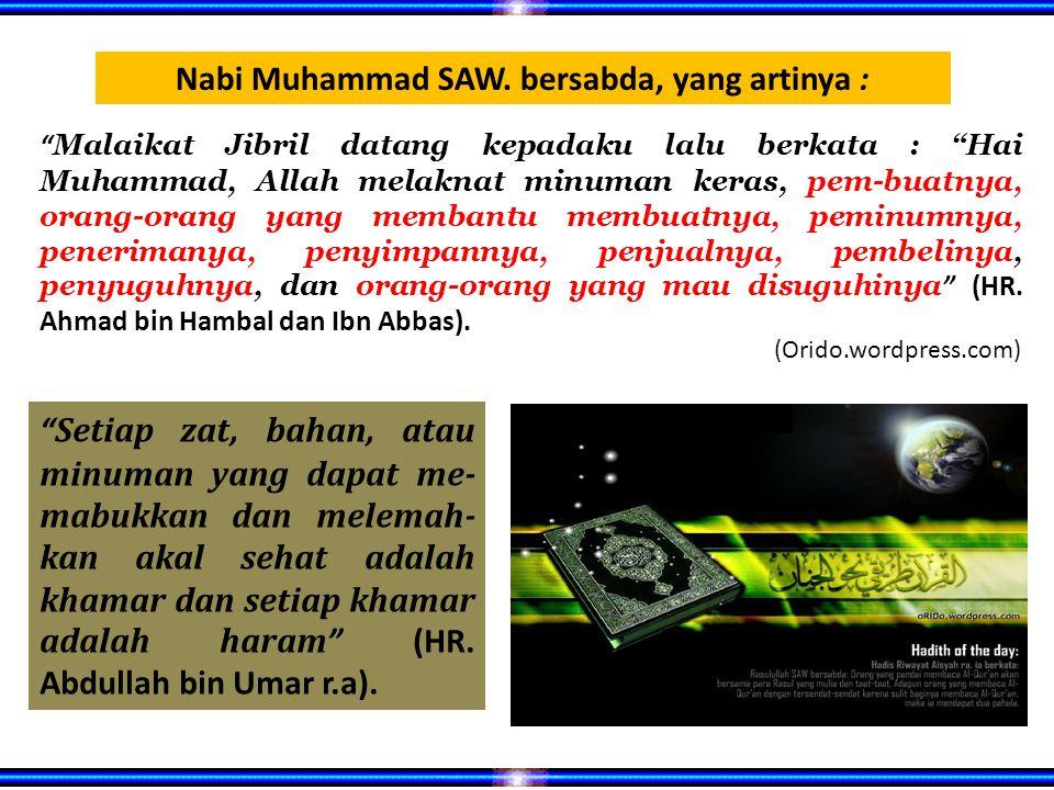 Malaikat Jibril datang kepadaku lalu berkata : Hai Muhammad, Allah melaknat minuman keras, pem-buatnya, orang-orang yang membantu membuatnya, peminumnya, penerimanya, penyimpannya, penjualnya, pembelinya, penyuguhnya, dan orang-orang yang mau disuguhinya (HR.