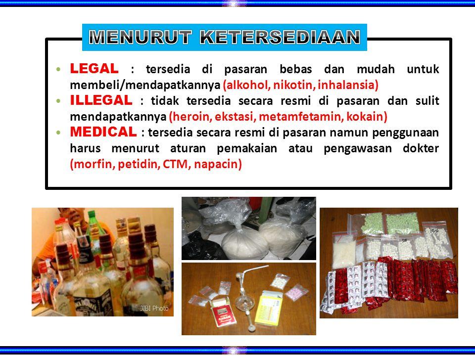 LEGAL : tersedia di pasaran bebas dan mudah untuk membeli/mendapatkannya (alkohol, nikotin, inhalansia) ILLEGAL : tidak tersedia secara resmi di pasaran dan sulit mendapatkannya (heroin, ekstasi, metamfetamin, kokain) MEDICAL : tersedia secara resmi di pasaran namun penggunaan harus menurut aturan pemakaian atau pengawasan dokter (morfin, petidin, CTM, napacin)