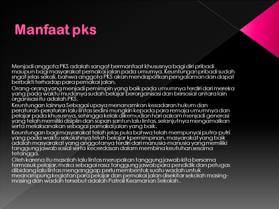Menjadi anggota PKS adalah sangat bermanfaat khususnya bagi diri pribadi maupun bagi masyarakat pemakai jalan pada umumya.