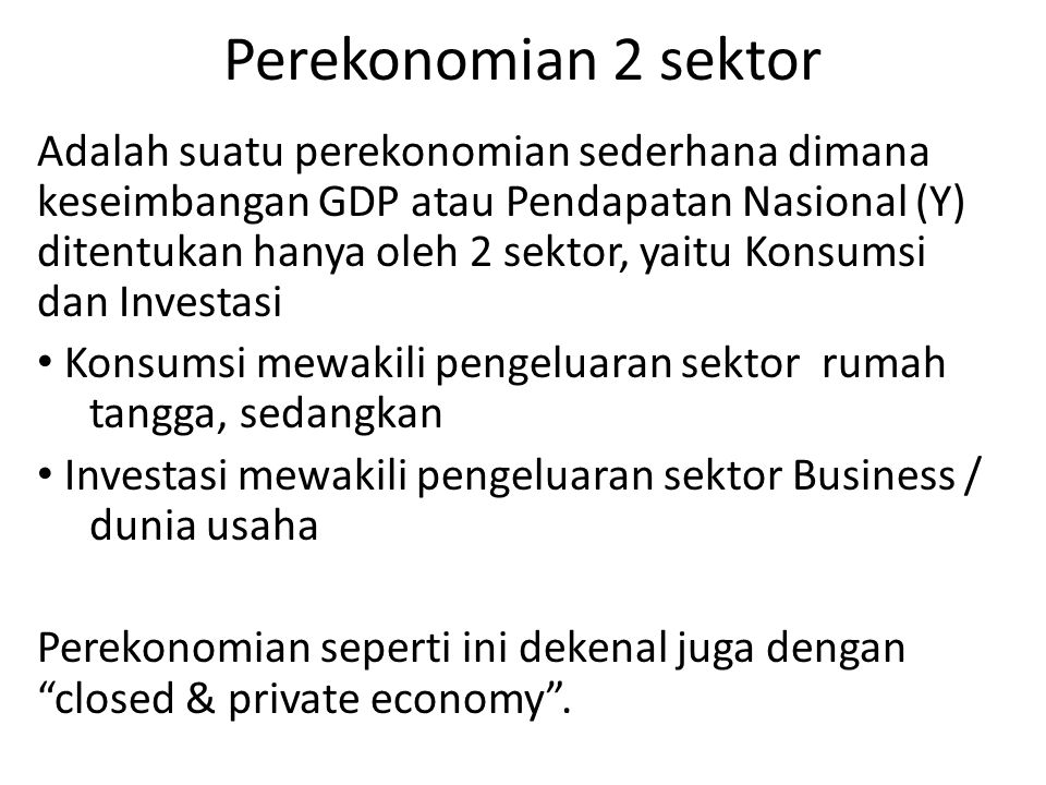 Perekonomian 2 sektor Adalah suatu perekonomian sederhana dimana keseimbangan GDP atau Pendapatan Nasional (Y) ditentukan hanya oleh 2 sektor, yaitu K