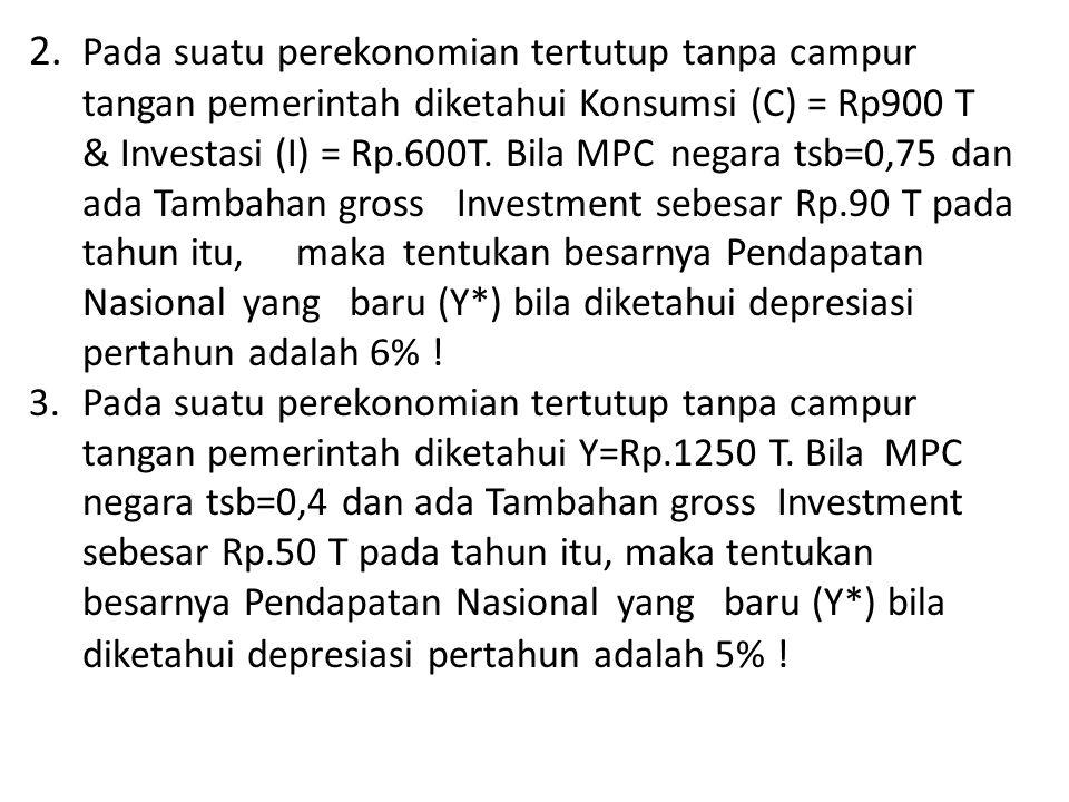 2. Pada suatu perekonomian tertutup tanpa campur tangan pemerintah diketahui Konsumsi (C) = Rp900 T & Investasi (I) = Rp.600T. Bila MPC negara tsb=0,7
