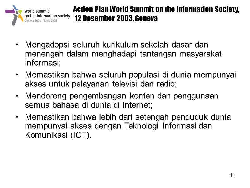 11 Action Plan World Summit on the Information Society, 12 Desember 2003, Geneva Mengadopsi seluruh kurikulum sekolah dasar dan menengah dalam menghadapi tantangan masyarakat informasi; Memastikan bahwa seluruh populasi di dunia mempunyai akses untuk pelayanan televisi dan radio; Mendorong pengembangan konten dan penggunaan semua bahasa di dunia di Internet; Memastikan bahwa lebih dari setengah penduduk dunia mempunyai akses dengan Teknologi Informasi dan Komunikasi (ICT).