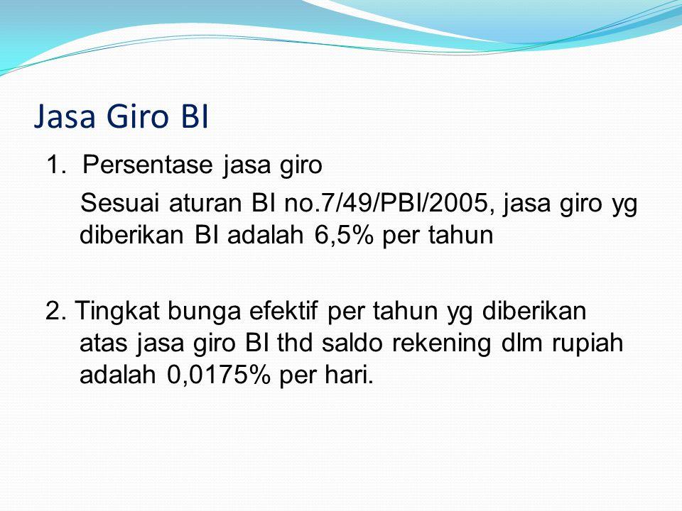 Jasa Giro BI 1. Persentase jasa giro Sesuai aturan BI no.7/49/PBI/2005, jasa giro yg diberikan BI adalah 6,5% per tahun 2. Tingkat bunga efektif per t