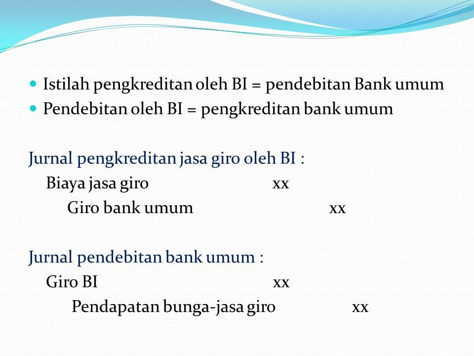Istilah pengkreditan oleh BI = pendebitan Bank umum Pendebitan oleh BI = pengkreditan bank umum Jurnal pengkreditan jasa giro oleh BI : Biaya jasa gir