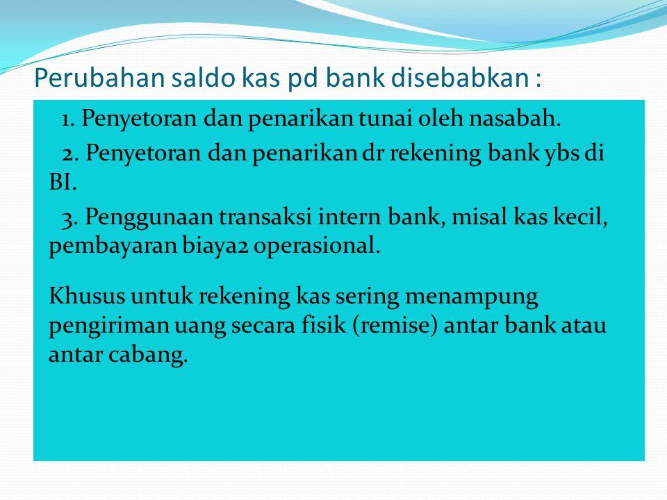 Perubahan saldo kas pd bank disebabkan : 1. Penyetoran dan penarikan tunai oleh nasabah. 2. Penyetoran dan penarikan dr rekening bank ybs di BI. 3. Pe