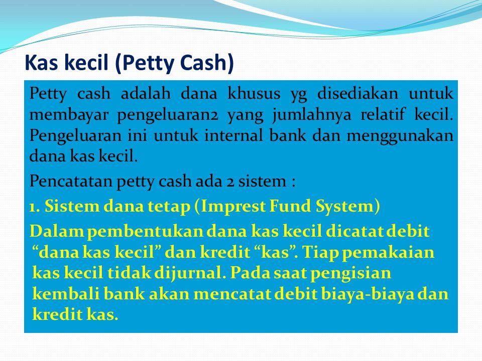 Kas kecil (Petty Cash) Petty cash adalah dana khusus yg disediakan untuk membayar pengeluaran2 yang jumlahnya relatif kecil. Pengeluaran ini untuk int