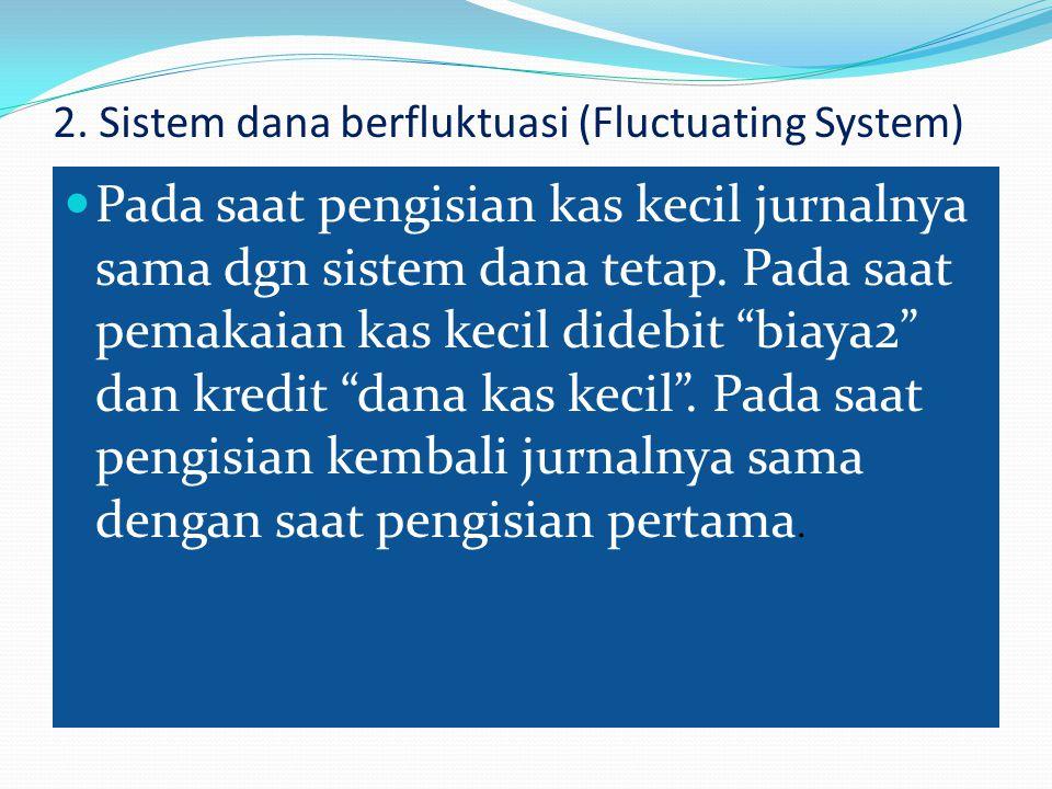 2. Sistem dana berfluktuasi (Fluctuating System) Pada saat pengisian kas kecil jurnalnya sama dgn sistem dana tetap. Pada saat pemakaian kas kecil did