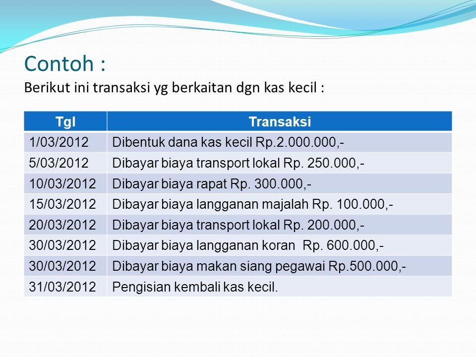 Contoh : Berikut ini transaksi yg berkaitan dgn kas kecil : TglTransaksi 1/03/2012Dibentuk dana kas kecil Rp.2.000.000,- 5/03/2012Dibayar biaya transp
