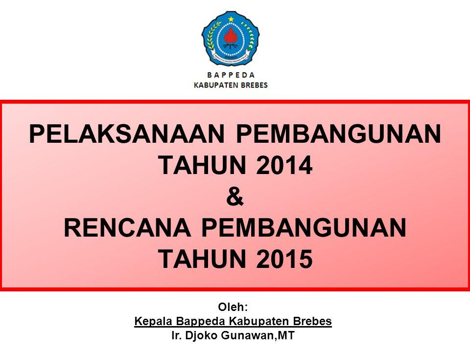 PELAKSANAAN PEMBANGUNAN TAHUN 2014 & RENCANA PEMBANGUNAN TAHUN 2015 Oleh: Kepala Bappeda Kabupaten Brebes Ir.