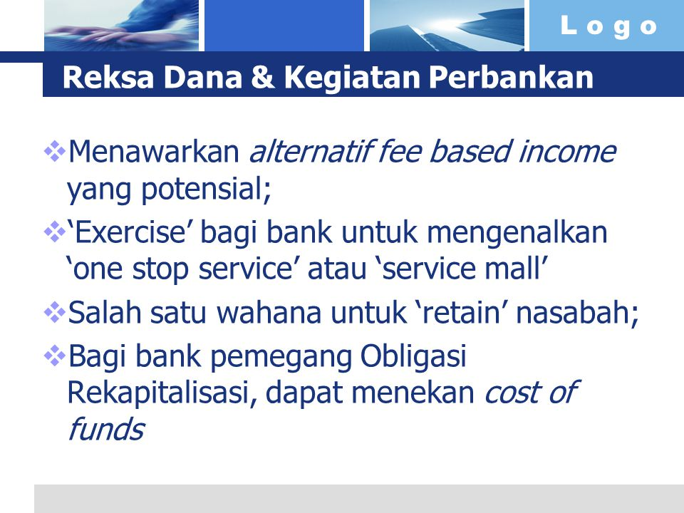 L o g o Reksa Dana & Kegiatan Perbankan  Menawarkan alternatif fee based income yang potensial;  'Exercise' bagi bank untuk mengenalkan 'one stop se